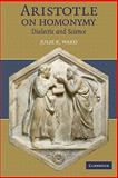 Aristotle on Homonymy : Dialectic and Science, Ward, Julie K., 0521128471