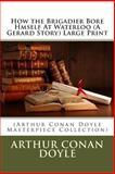 How the Brigadier Bore Hmself at Waterloo (a Gerard Story) Large Print, Arthur Conan Doyle, 1496148479