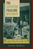 The Argentine Folklore Movement : Sugar Elites, Criollo Workers, and the Politics of Cultural Nationalism, 1900-1955, Chamosa, Oscar, 0816528470