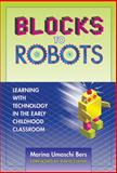 Blocks to Robots : Leaning with Technology in the Early Childhood Classroom, Bers, Marina Umaschi and Umaschi Bers, Marina, 080774848X