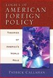 Logics of American Foreign Policy : Theories of America's World Role, Callahan, Patrick, 0321088484