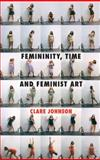 Femininity, Time and Feminist Art, Johnson, Clare, 0230298486