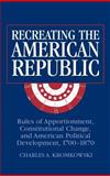 Recreating the American Republic : Rules of Apportionment, Constitutional Change and American Political Development, 1700-1870, Kromkowski, Charles A., 0521808480