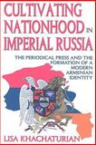 Cultivating Nationhood in Imperial Russia : The Periodical Press and the Formation of a Modern Armenian Identity, Khachaturian, Lisa, 1412808480