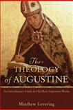 The Theology of Augustine : An Introductory Guide to His Most Important Works, Levering, Matthew, 0801048486