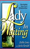 Lady in Waiting : Developing Your Love Relationships, Jones, Debby and Kendall, Jackie, 1560438487