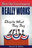 How Our Government Really Works : Despite What They Say, Daniel R. Rubin, 0983618496