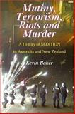 Mutiny, Terrorism, Riots and Murder : A History of Sedition in Australia and New Zealand, Baker, Kevin, 1877058491