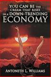 You Can be the Cream that Rises in a down-Trending Economy, Antoneth L. Williams, 1462068499