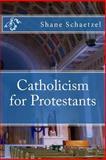 Catholicism for Protestants, Shane Schaetzel, 1493508490
