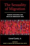 The Sexuality of Migration : Border Crossings and Mexican Immigrant Men, Cantu, Lionel and Naples, Nancy, 0814758495
