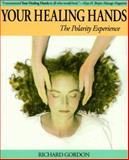 Your Healing Hands : The Polarity Experience, Gordon, Richard, 0914728490
