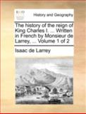 The History of the Reign of King Charles I Written in French by Monsieur de Larrey, Isaac de Larrey, 1140728490