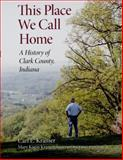 This Place We Call Home : A History of Clark County, Indiana, Kramer, Carl E., 0253348501
