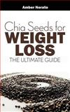Chia Seeds for Weight Loss: the Ultimate Guide, Amber Norato, 149498850X