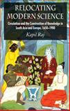 Relocating Modern Science : Circulation and the Construction of Knowledge in South Asia and Europe, 1650-1900, Raj, Kapil, 0230238505