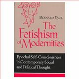The Fetishism of Modernities : Epochal Self-Consciousness in Contemporary Social and Political Thought, Yack, Bernard, 0268028508