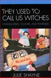 They Used to Call Us Witches : Chilean Exiles, Culture, and Feminism, Shayne, Julie D., 0739118501