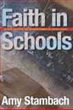 Faith in Schools : Religion, Education, and American Evangelicals in East Africa, Stambach, Amy, 0804768501