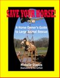 Save Your Horse! : A Horse Owner's Guide to Large Animal Rescue, Staples, Michelle, 0978568508