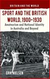 Sport and the British World, 1900-1930 : Amateurism and National Identity in Australia and Beyond, Nielsen, Erik, 1137398507