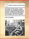 An Essay on the Nature, Cause and Cure, of a Disease Incident to the Liver Hitherto but Little Known, Though Very Frequent and Fatal in Hot Climates, John Crawford, 1170038506