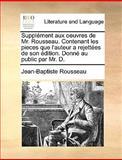 Supplément Aux Oeuvres de Mr Rousseau Contenant les Pieces Que L'Auteur a Rejettées de Son Édition Donné Au Public Par Mr D, Jean Baptiste Rousseau, 1170418503