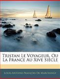 Tristan le Voyageur, Ou la France Au Xive Siècle, Louis-Antoine-Franois De Marchangy and Louis Antoine Francois De Marchangy, 1145518508