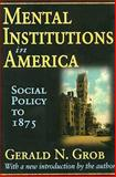 Mental Institutions in America : Social Policy to 1875, Grob, Gerald N., 1412808502