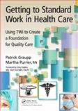 Getting to Standard Work in Health Care, Patrick Graupp and Martha Purrier, 1439878501