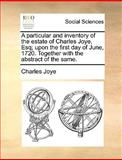 A Particular and Inventory of the Estate of Charles Joye, Esq; upon the First Day of June, 1720 Together with the Abstract of the Same, Charles Joye, 1170098509