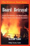 Board Betrayal : The Weirton Steel Story: Failed Governance and Management Hand in Hand with Arthur Andersen: An ESOP Fable, Smith, Phillip Hartley, 0923568514