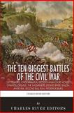 The 10 Biggest Civil War Battles: Gettysburg, Chickamauga, Spotsylvania Court House, Chancellorsville, the Wilderness, Stones River, Shiloh, Antietam, Second Bull Run, and Fredericksburg, Charles River Editors, 1492188514