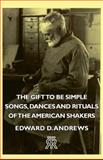 The Gift to Be Simple - Songs, Dances and Rituals of the American Shakers, Edward D. Andrews, 1406708518