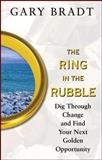The Ring in the Rubble : Dig Through Change and Find Your Next Golden Opportunity, Bradt, Gary, 0071488510