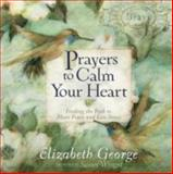 Prayers to Calm Your Heart, Elizabeth George, 0736938516