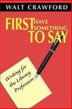 First Have Something to Say : Writing for the Library Profession, Crawford, Walt, 0838908519