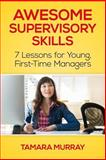 Awesome Supervisory Skills: Seven Lessons for Young, First-Time Managers, Tamara Murray, 1495408515
