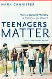 Teenagers Matter : Making Student Ministry a Priority in the Church, Cannister, Mark W., 0801048524