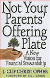 Not Your Parents' Offering Plate : A New Vision for Financial Stewardship, Christopher, J. Clif, 068764853X