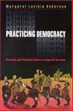 Practicing Democracy : Elections and Political Culture in Imperial Germany, Anderson, Margaret Lavinia, 0691048533