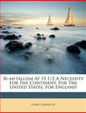 Bi-Metallism at 15 1/2 a Necessity for the Continent, for the United States, for England, Henri Cernuschi, 1286038537