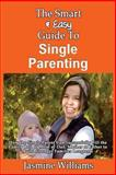 The Smart and Easy Guide to Single Parenting: How the Single Parent Can Successfully Fill the Family Roll of Mom or Dad, Mother or Father to Build Stronger Families Longterm, Jasmine Williams, 1493558536