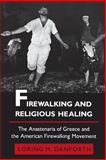 Firewalking and Religious Healing : The Anastenaria of Greece and the American Firewalking Movement, Danforth, Loring M., 0691028532