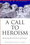 A Call to Heroism : Renewing America's Vision of Greatness, Gibbon, Peter Hazen, 0871138530