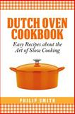Dutch Oven Cookbook. Easy Recipes about the Art of Slow Cooking, Philip Smith, 1496138538