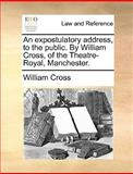 An Expostulatory Address, to the Public by William Cross, of the Theatre-Royal, Manchester, William Cross, 1170378544
