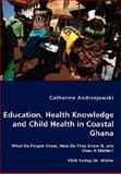 Education, Health Knowledge and Child Health in Coastal Ghana - What Do People Know, How Do They Know It, and Does It Matter?, Andrzejewski, Catherine, 3836458543