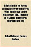 British India, Its Races and Its History Considered with Reference to the Mutinies of 1857; a Series of Lectures Addressed To, John Malcolm Forbes Ludlow, 1154358542