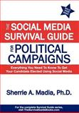 The Social Media Survival Guide for Political Campaigns : Everything You Need to Know to Get Your Candidate Elected Using Social Media, Madia, Sherrie, 0982618549